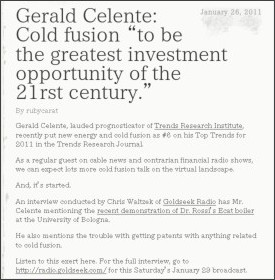 http://coldfusionnow.wordpress.com/2011/01/26/gerald-celente-cold-fusion-to-be-the-greatest-investment-opportunity-of-the-21rst-century/