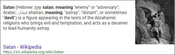 https://www.google.com/search?source=hp&ei=sREoWvfhB8uyjwOd2ozYAw&q=Satan+Meaning&oq=Satan+Meaning&gs_l=psy-ab.3..0l10.1906.6854.0.7387.13.11.0.2.2.0.213.2057.0j10j1.11.0....0...1c.1.64.psy-ab..0.13.2092...0i131k1j0i10k1.0.J1lKM_Rkmq4
