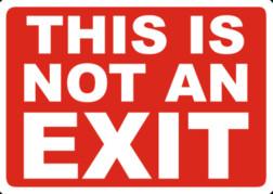 https://www.google.co.jp/search?q=This+is+not+an++exit.&tbm=isch&imgil=BLPE-wgBqrNj-M%253A%253BALS4BhJQKZaCdM%253Bhttp%25253A%25252F%25252Fwww.safetysign.com%25252Fproducts%25252F130%25252Fnot-an-exit-sign&source=iu&pf=m&fir=BLPE-wgBqrNj-M%253A%252CALS4BhJQKZaCdM%252C_&usg=__VZXY3Ilp7Wq8z2z6D7uVLrqpJic%3D&biw=2133&bih=1001&ved=0ahUKEwibkpCS3IDWAhWBVrwKHYUWBPUQyjcIVA&ei=4JunWZuiNYGt8QWFrZCoDw#imgrc=BLPE-wgBqrNj-M: