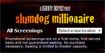 http://rsvp.foxsearchlight.com/RSVPSystem/screenings.php?MoviesId=62&ss=http://www.foxsearchlight.com/slumdogmillionaire/screenings.css?1