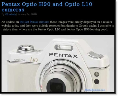 http://photorumors.com/2010/01/24/pentax-optio-h90-and-optio-l10-cameras/?utm_source=feedburner&utm_medium=feed&utm_campaign=Feed%3A+PhotoRumors+%28PhotoRumors.com%29&utm_content=Google+Reader