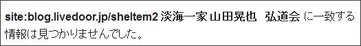 http://www.google.co.jp/search?hl=ja&safe=off&biw=1145&bih=939&q=site%3Atokumei10.blogspot.com+&btnG=%E6%A4%9C%E7%B4%A2&aq=f&aqi=&aql=&oq=#hl=ja&safe=off&sclient=psy-ab&q=site:blog.livedoor.jp%2Fsheltem2+%E6%B7%A1%E6%B5%B7%E4%B8%80%E5%AE%B6+%E5%B1%B1%E7%94%B0%E6%99%83%E4%B9%9F%E3%80%80%E5%BC%98%E9%81%93%E4%BC%9A&oq=site:blog.livedoor.jp%2Fsheltem2+%E6%B7%A1%E6%B5%B7%E4%B8%80%E5%AE%B6+%E5%B1%B1%E7%94%B0%E6%99%83%E4%B9%9F%E3%80%80%E5%BC%98%E9%81%93%E4%BC%9A&gs_l=serp.3...6601.8621.0.12121.13.13.0.0.0.2.176.1792.0j13.13.0...0.0.ajZAgqnTvsY&pbx=1&bav=on.2,or.r_gc.r_pw.r_qf.,cf.osb&fp=5f8636201e4d370b&biw=902&bih=902