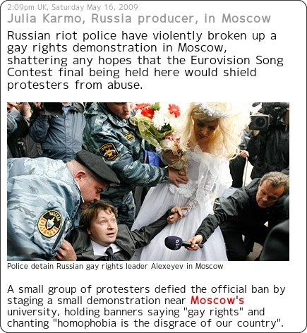 http://news.sky.com/skynews/Home/World-News/Gay-Pride-Rally-Broken-Up-In-Moscow-Russia-Violence-Ahead-Of-Eurovision/Article/200905315282949?lpos=World_News_News_Your_Way_Region_9&lid=NewsYourWay_ARTICLE_15282949_Gay_Pride_Rally_Broken_Up_In_Moscow%3A_Russ