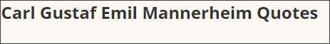 http://www.azquotes.com/author/41384-Carl_Gustaf_Emil_Mannerheim