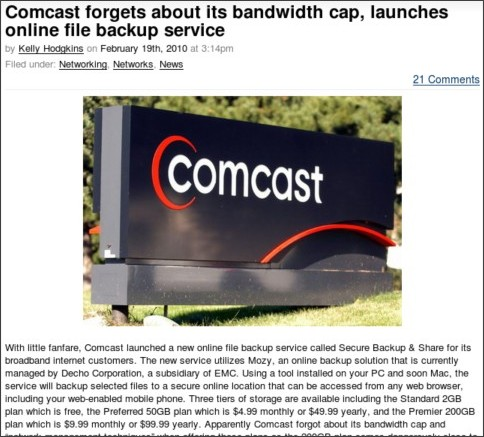 http://www.boygeniusreport.com/2010/02/19/comcast-forgets-about-its-bandwidth-cap-launches-online-file-backup-service/?utm_source=feedburner&utm_medium=feed&utm_campaign=Feed%3A+TheBoyGeniusReport+%28Boy+Genius+Report%29